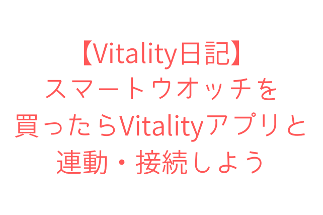 【Vitality日記】 スマートウオッチを 買ったらVitalityアプリと連動・接続しよう