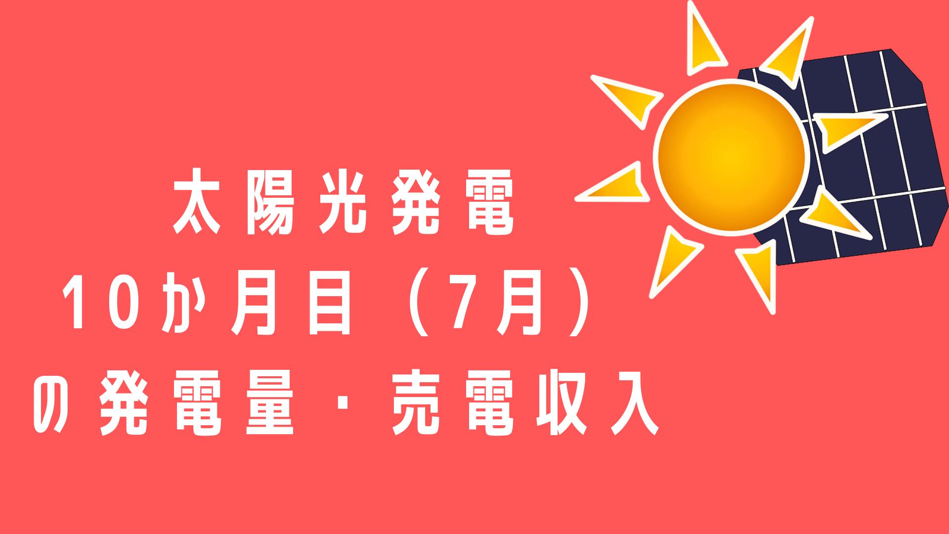 太陽光発電 10か月目(7月) の発電量・売電収入