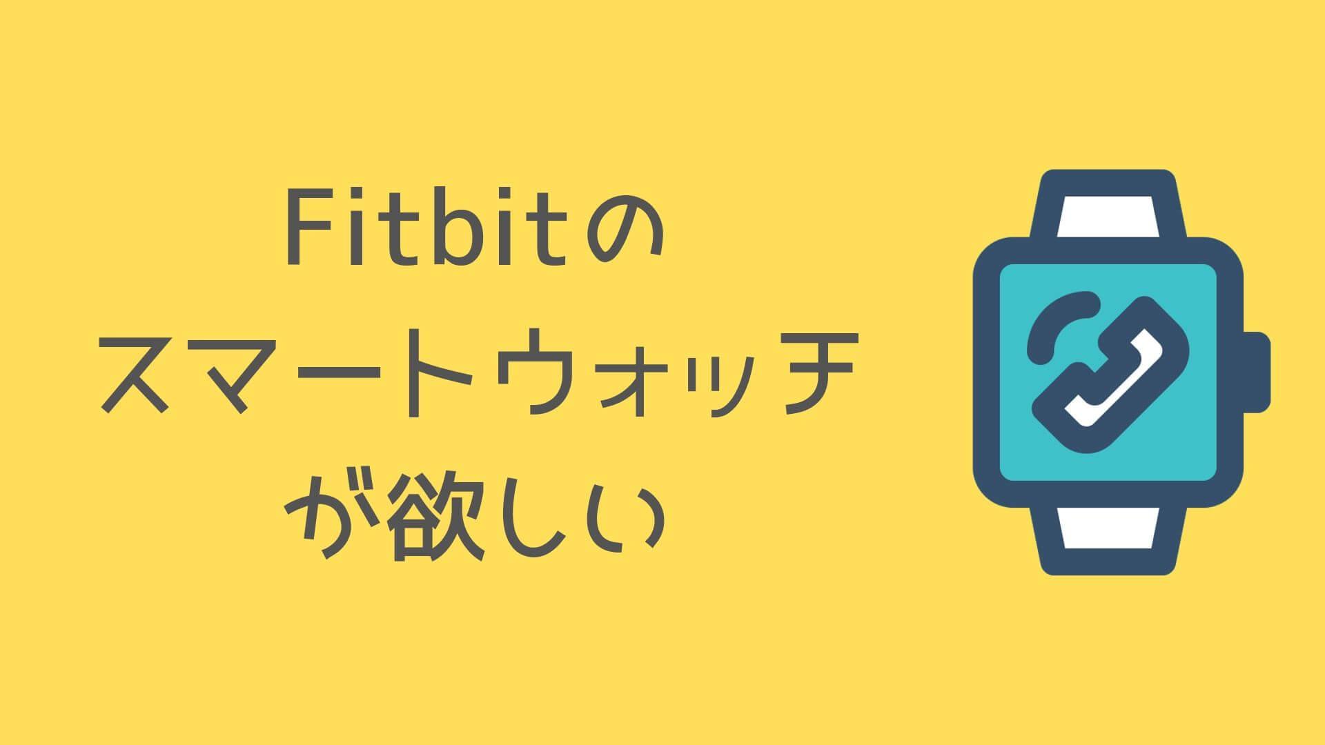 Fitbitの スマートウォッチ が欲しい