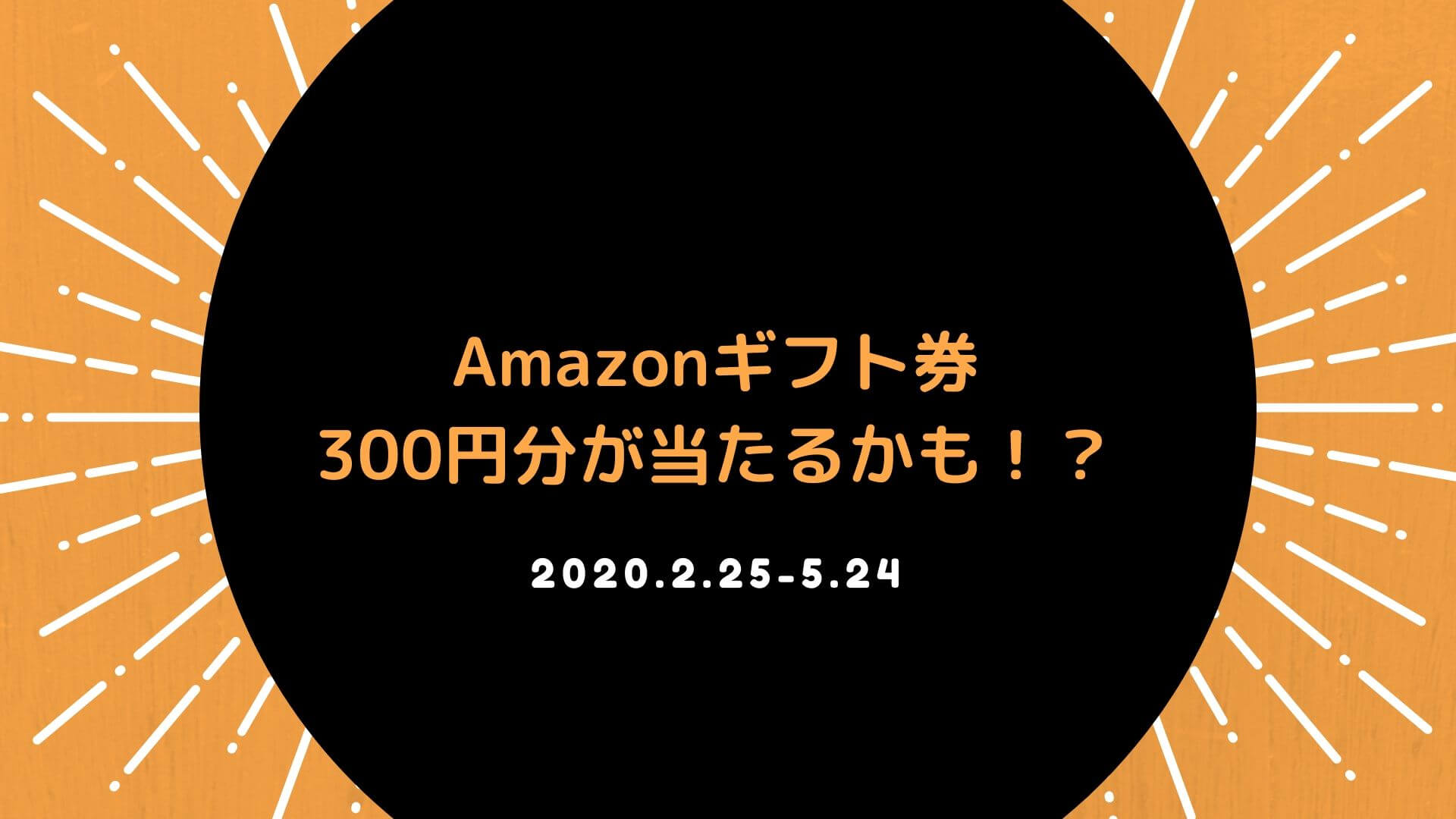 Amazonギフト券 300円分が当たるかも!?